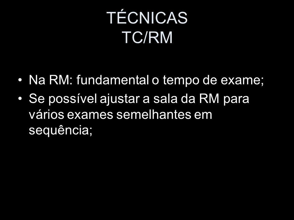 TÉCNICAS TC/RM Na RM: fundamental o tempo de exame; Se possível ajustar a sala da RM para vários exames semelhantes em sequência;