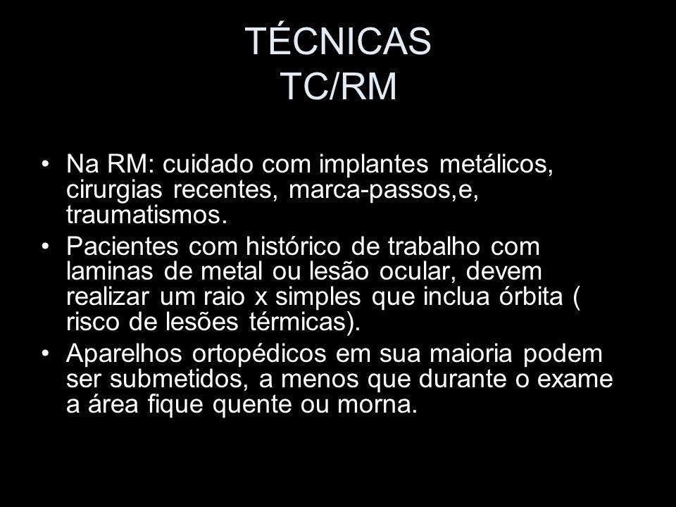 TÉCNICAS TC/RM Na RM: cuidado com implantes metálicos, cirurgias recentes, marca-passos,e, traumatismos. Pacientes com histórico de trabalho com lamin