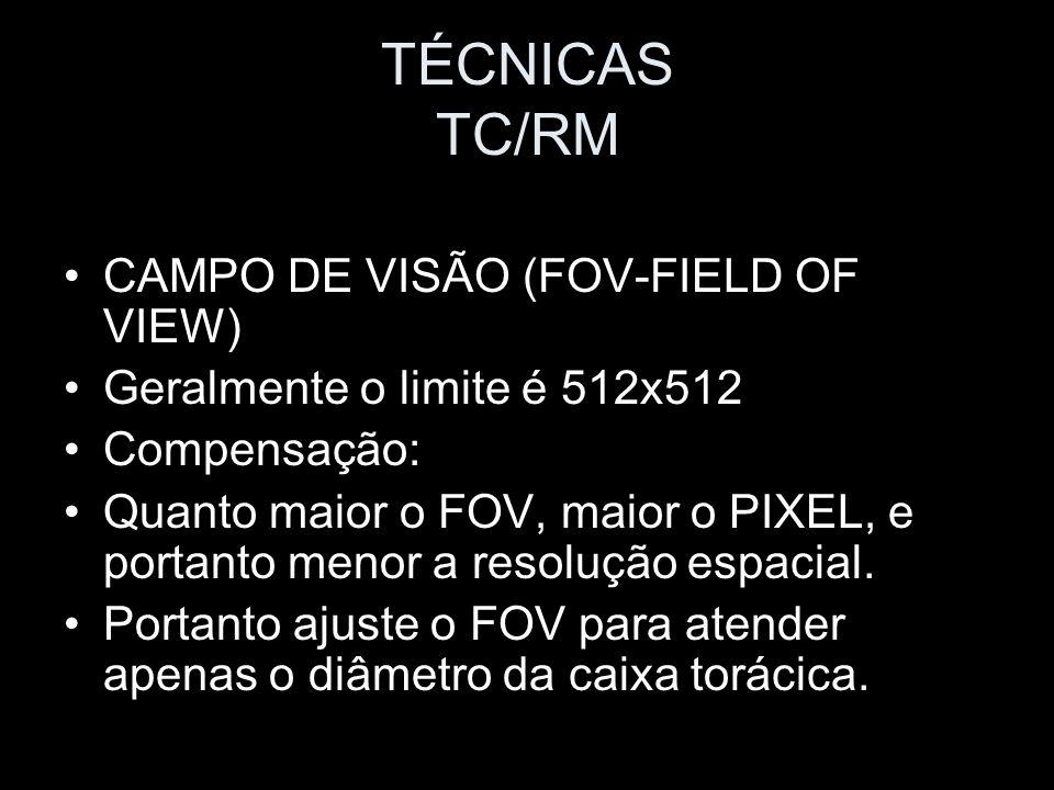 TÉCNICAS TC/RM CAMPO DE VISÃO (FOV-FIELD OF VIEW) Geralmente o limite é 512x512 Compensação: Quanto maior o FOV, maior o PIXEL, e portanto menor a res
