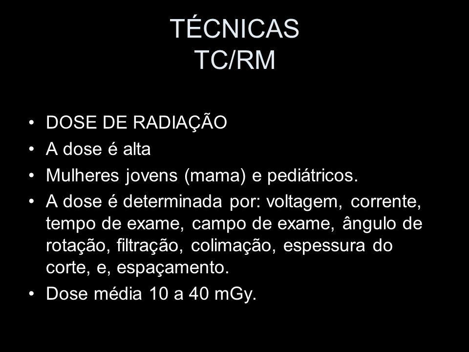 TÉCNICAS TC/RM DOSE DE RADIAÇÃO A dose é alta Mulheres jovens (mama) e pediátricos. A dose é determinada por: voltagem, corrente, tempo de exame, camp