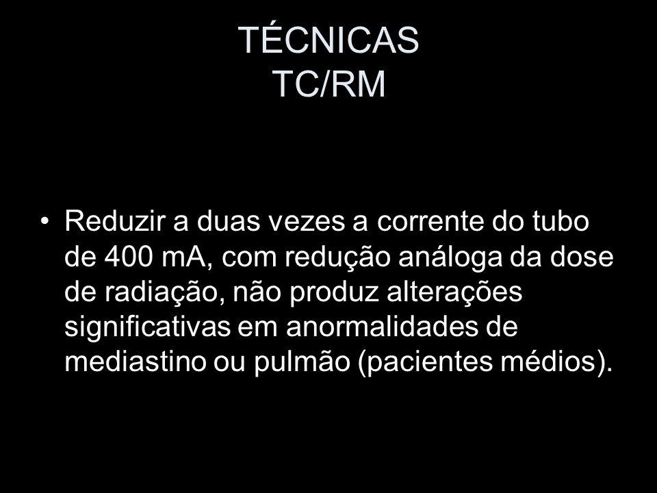 TÉCNICAS TC/RM Reduzir a duas vezes a corrente do tubo de 400 mA, com redução análoga da dose de radiação, não produz alterações significativas em ano