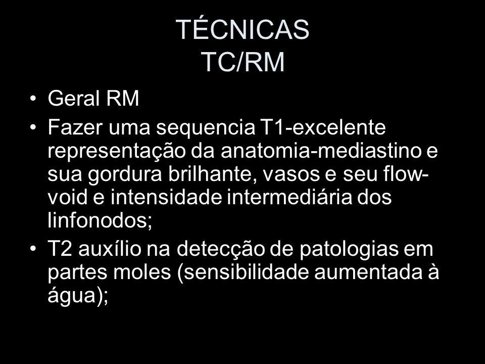 TÉCNICAS TC/RM Geral RM Fazer uma sequencia T1-excelente representação da anatomia-mediastino e sua gordura brilhante, vasos e seu flow- void e intens