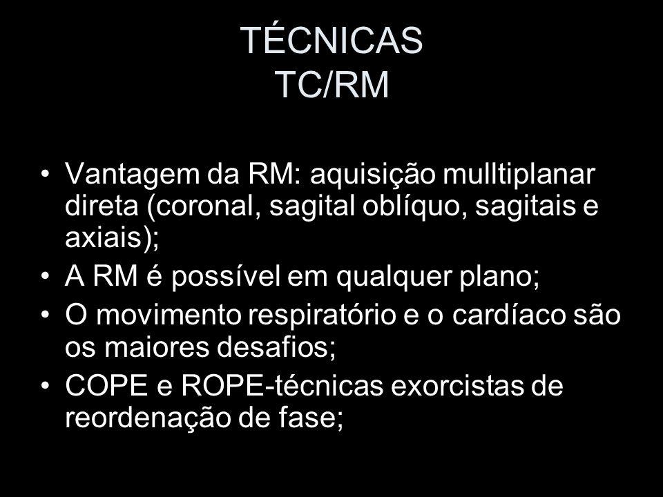 TÉCNICAS TC/RM Vantagem da RM: aquisição mulltiplanar direta (coronal, sagital oblíquo, sagitais e axiais); A RM é possível em qualquer plano; O movim