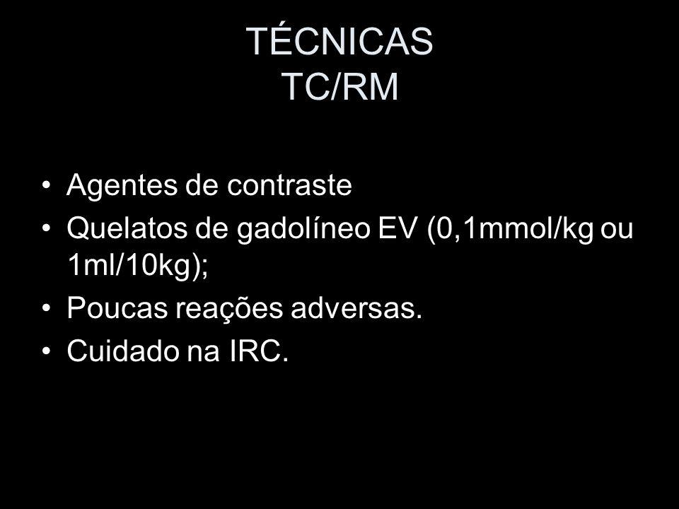TÉCNICAS TC/RM Agentes de contraste Quelatos de gadolíneo EV (0,1mmol/kg ou 1ml/10kg); Poucas reações adversas. Cuidado na IRC.