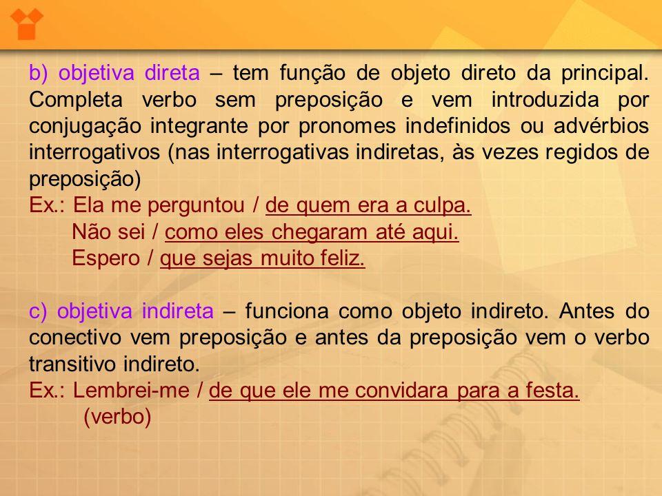 b) objetiva direta – tem função de objeto direto da principal. Completa verbo sem preposição e vem introduzida por conjugação integrante por pronomes
