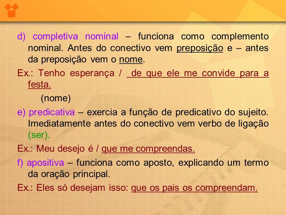 d) completiva nominal – funciona como complemento nominal. Antes do conectivo vem preposição e – antes da preposição vem o nome. Ex.: Tenho esperança