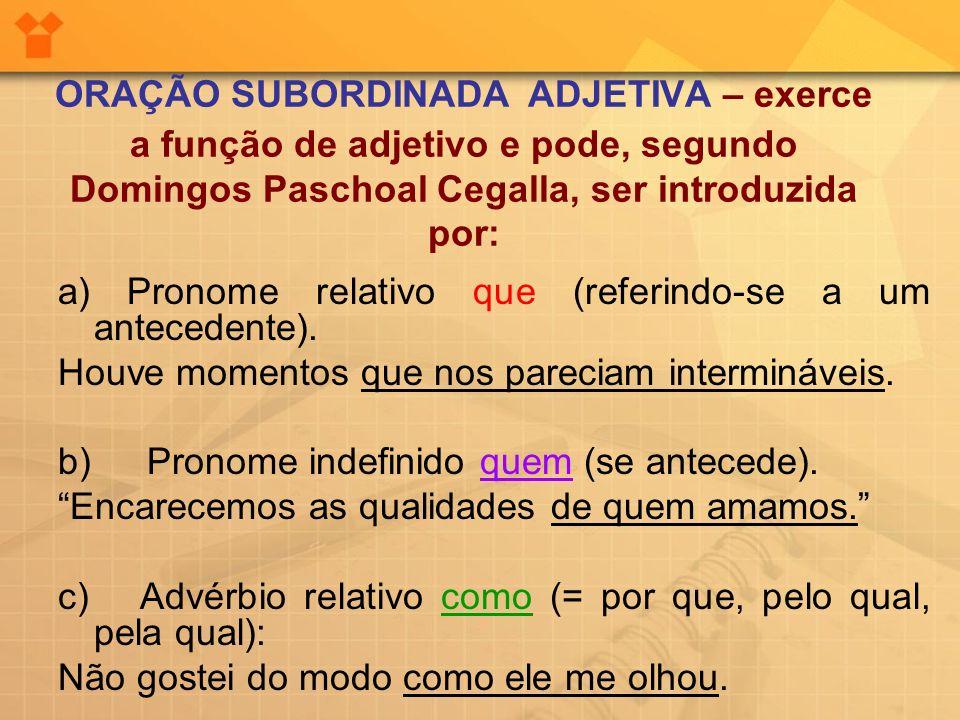 ORAÇÃO SUBORDINADA ADJETIVA – exerce a função de adjetivo e pode, segundo Domingos Paschoal Cegalla, ser introduzida por: a) Pronome relativo que (ref