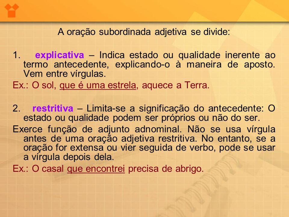 A oração subordinada adjetiva se divide: 1. explicativa – Indica estado ou qualidade inerente ao termo antecedente, explicando-o à maneira de aposto.