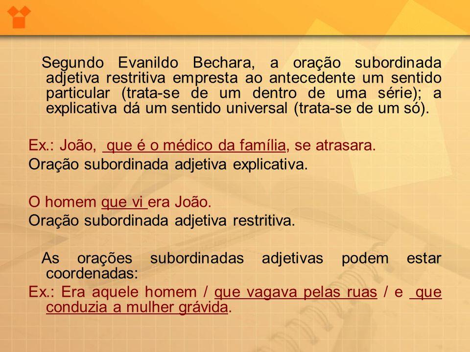 Segundo Evanildo Bechara, a oração subordinada adjetiva restritiva empresta ao antecedente um sentido particular (trata-se de um dentro de uma série);