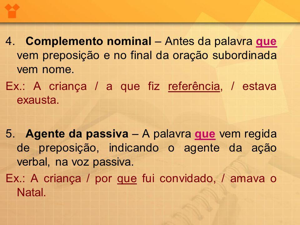 4. Complemento nominal – Antes da palavra que vem preposição e no final da oração subordinada vem nome. Ex.: A criança / a que fiz referência, / estav