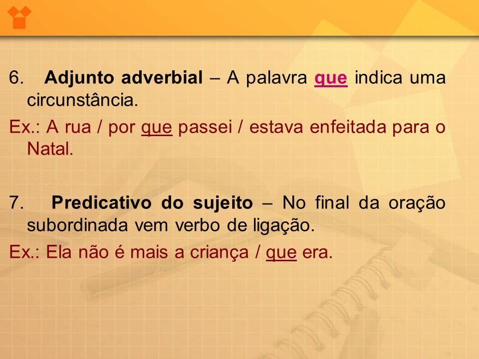 6. Adjunto adverbial – A palavra que indica uma circunstância. Ex.: A rua / por que passei / estava enfeitada para o Natal. 7. Predicativo do sujeito