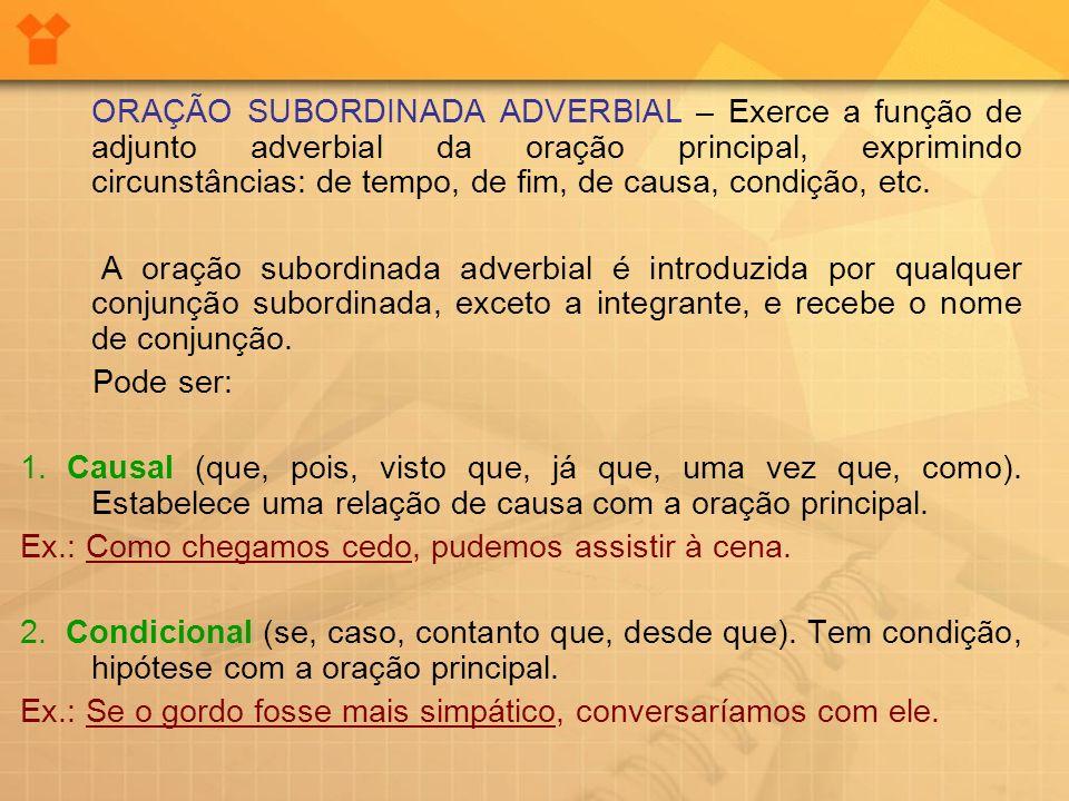 ORAÇÃO SUBORDINADA ADVERBIAL – Exerce a função de adjunto adverbial da oração principal, exprimindo circunstâncias: de tempo, de fim, de causa, condiç