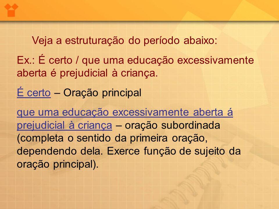 Veja a estruturação do período abaixo: Ex.: É certo / que uma educação excessivamente aberta é prejudicial à criança. É certo – Oração principal que u