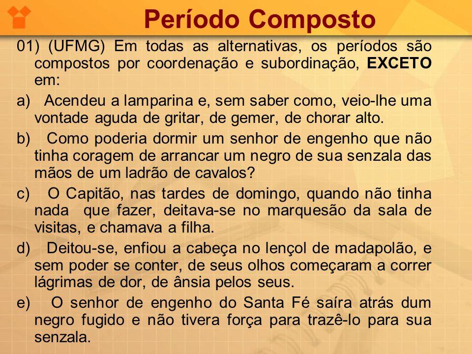 01) (UFMG) Em todas as alternativas, os períodos são compostos por coordenação e subordinação, EXCETO em: a) Acendeu a lamparina e, sem saber como, ve