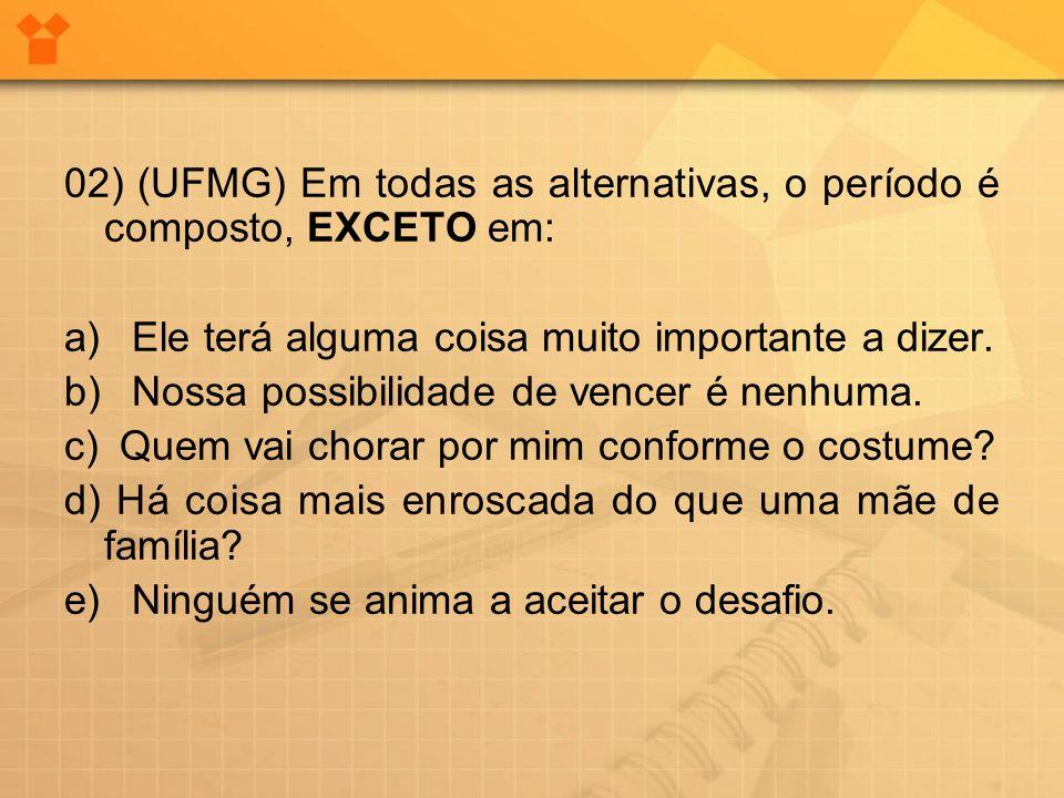 02) (UFMG) Em todas as alternativas, o período é composto, EXCETO em: a) Ele terá alguma coisa muito importante a dizer. b) Nossa possibilidade de ven