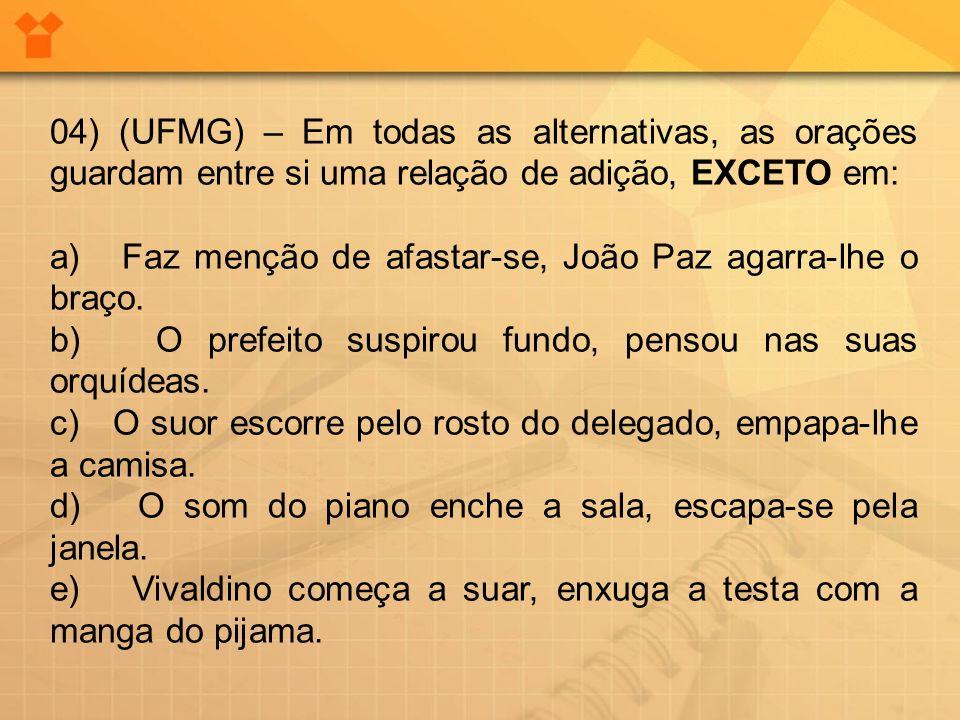 04) (UFMG) – Em todas as alternativas, as orações guardam entre si uma relação de adição, EXCETO em: a) Faz menção de afastar-se, João Paz agarra-lhe