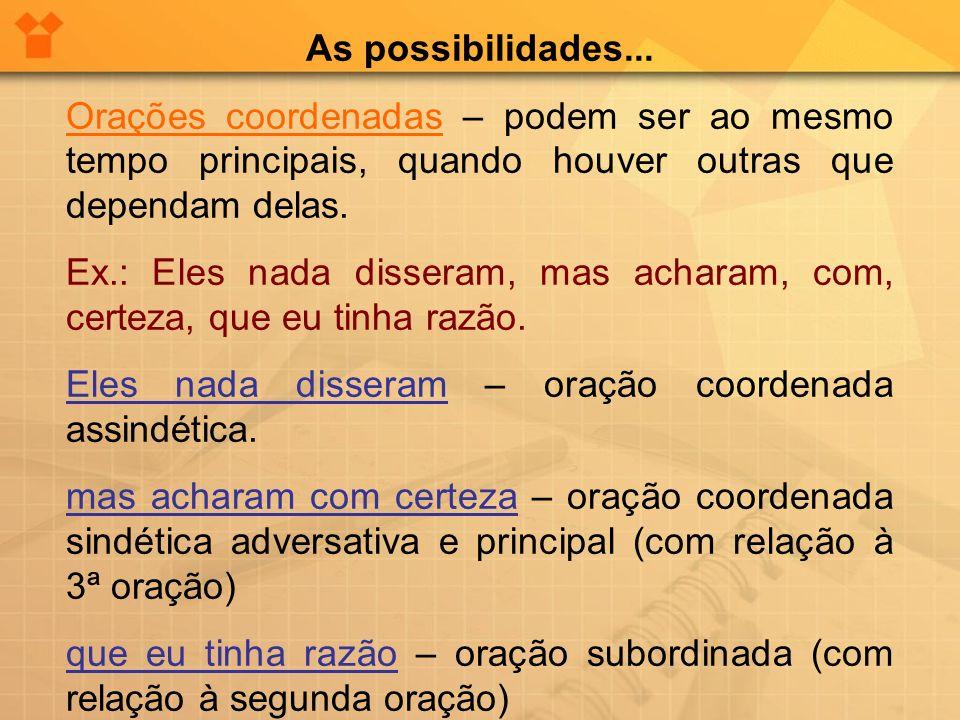 As possibilidades... Orações coordenadas – podem ser ao mesmo tempo principais, quando houver outras que dependam delas. Ex.: Eles nada disseram, mas