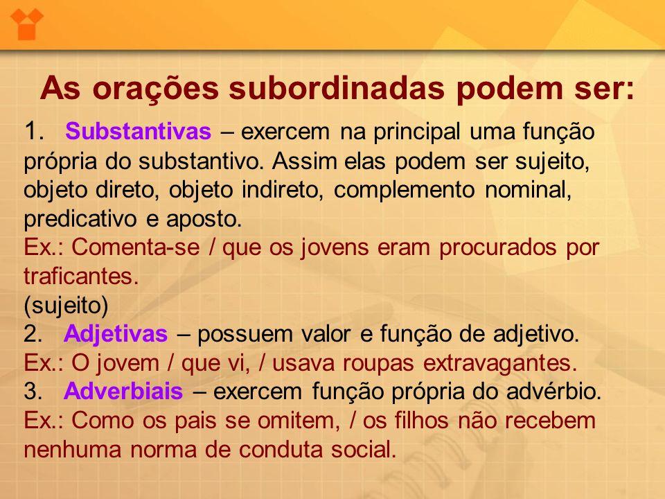 As orações subordinadas podem ser: 1. Substantivas – exercem na principal uma função própria do substantivo. Assim elas podem ser sujeito, objeto dire