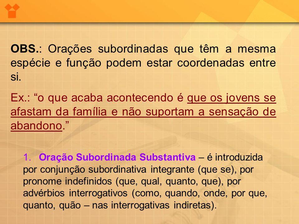 OBS.: Orações subordinadas que têm a mesma espécie e função podem estar coordenadas entre si. Ex.: o que acaba acontecendo é que os jovens se afastam