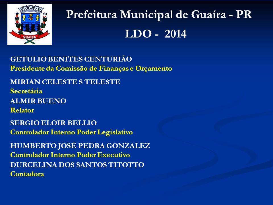 Prefeitura Municipal de Guaíra - PR LDO - 2014 GETULIO BENITES CENTURIÃO Presidente da Comissão de Finanças e Orçamento MIRIAN CELESTE S TELESTE Secre