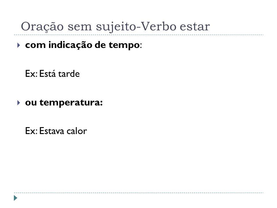 Oração sem sujeito-Verbo estar com indicação de tempo: Ex: Está tarde ou temperatura: Ex: Estava calor