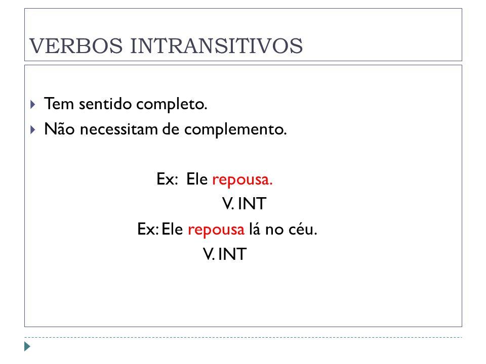 VERBOS INTRANSITIVOS Tem sentido completo. Não necessitam de complemento. Ex: Ele repousa. V. INT Ex: Ele repousa lá no céu. V. INT