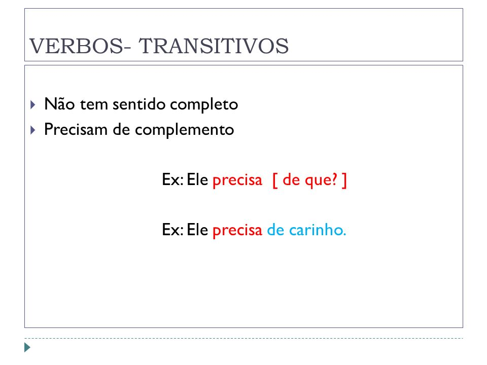 VERBOS- TRANSITIVOS Não tem sentido completo Precisam de complemento Ex: Ele precisa [ de que? ] Ex: Ele precisa de carinho.