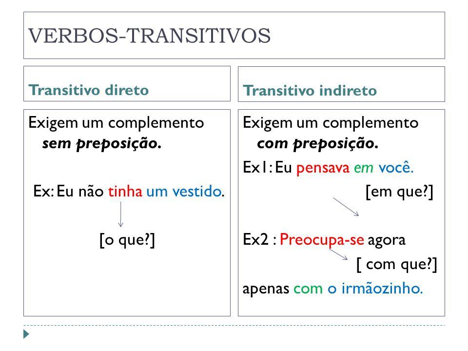 VERBOS-TRANSITIVOS Transitivo direto Transitivo indireto Exigem um complemento sem preposição. Ex: Eu não tinha um vestido. [o que?] Exigem um complem