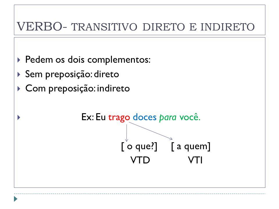 VERBO- TRANSITIVO DIRETO E INDIRETO Pedem os dois complementos: Sem preposição: direto Com preposição: indireto Ex: Eu trago doces para você. [ o que?