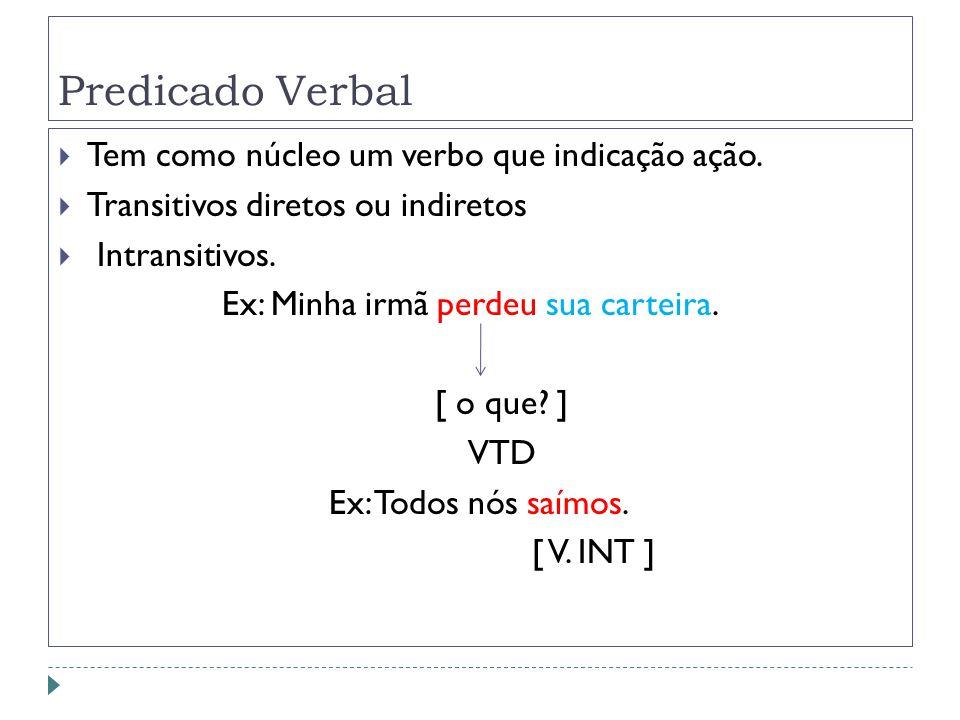 Predicado Verbal Tem como núcleo um verbo que indicação ação. Transitivos diretos ou indiretos Intransitivos. Ex: Minha irmã perdeu sua carteira. [ o