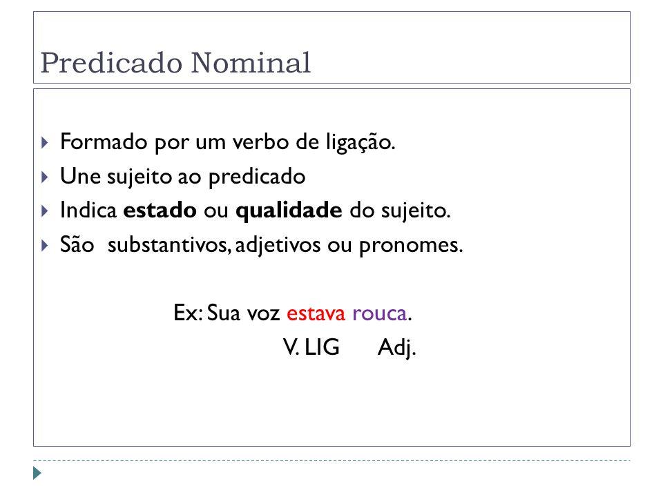 Predicado Nominal Formado por um verbo de ligação. Une sujeito ao predicado Indica estado ou qualidade do sujeito. São substantivos, adjetivos ou pron