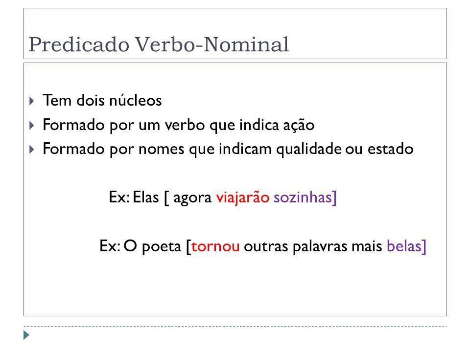 Predicado Verbo-Nominal Tem dois núcleos Formado por um verbo que indica ação Formado por nomes que indicam qualidade ou estado Ex: Elas [ agora viaja