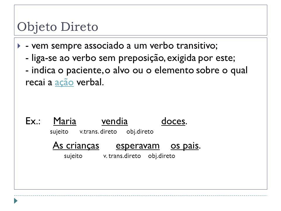Objeto Direto - vem sempre associado a um verbo transitivo; - liga-se ao verbo sem preposição, exigida por este; - indica o paciente, o alvo ou o elem