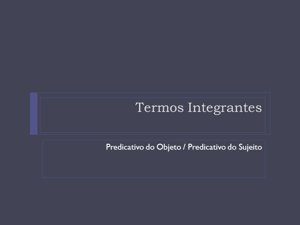 Termos Integrantes Predicativo do Objeto / Predicativo do Sujeito