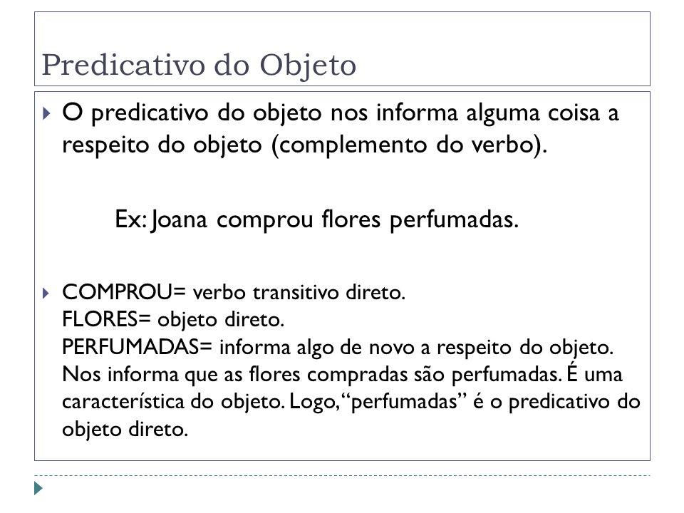 Predicativo do Objeto O predicativo do objeto nos informa alguma coisa a respeito do objeto (complemento do verbo). Ex: Joana comprou flores perfumada