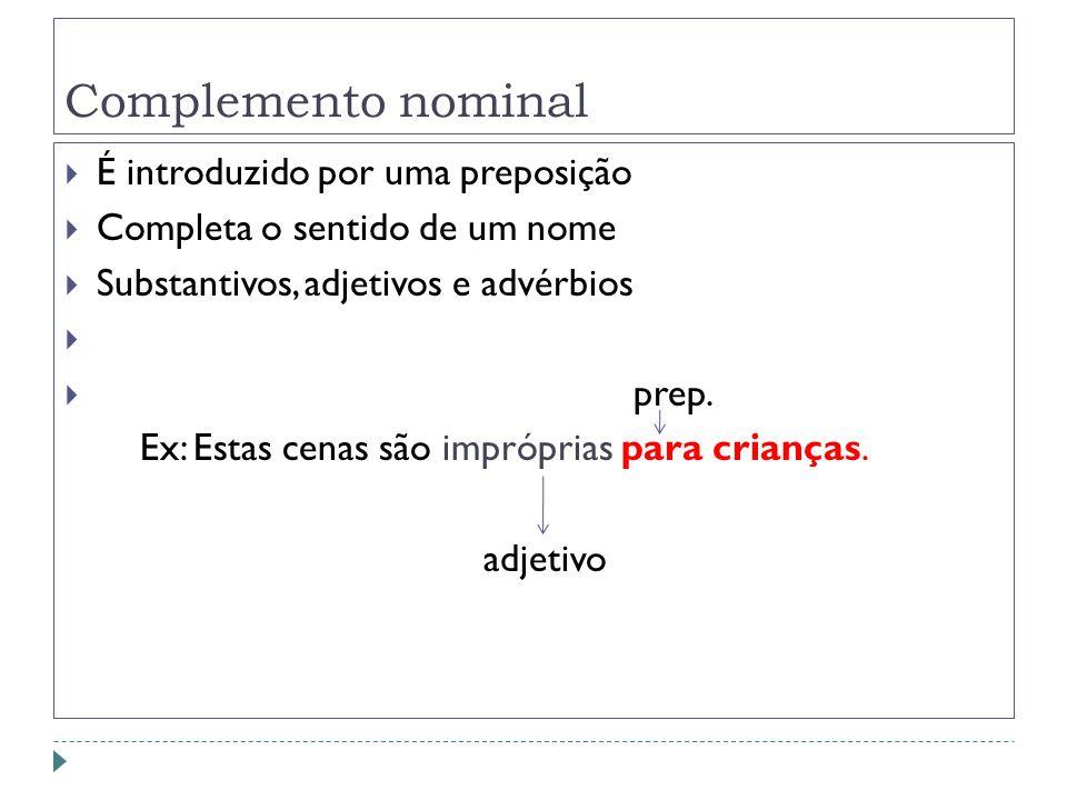 Complemento nominal É introduzido por uma preposição Completa o sentido de um nome Substantivos, adjetivos e advérbios prep. Ex: Estas cenas são impró