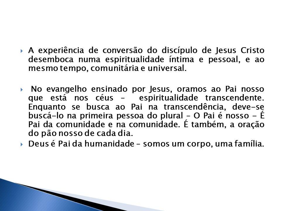 A experiência de conversão do discípulo de Jesus Cristo desemboca numa espiritualidade íntima e pessoal, e ao mesmo tempo, comunitária e universal. No
