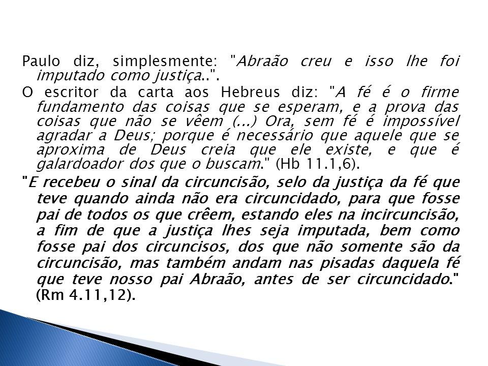 Paulo diz, simplesmente: Abraão creu e isso lhe foi imputado como justiça.. .