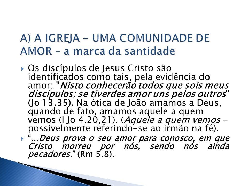 Os discípulos de Jesus Cristo são identificados como tais, pela evidência do amor: Nisto conhecerão todos que sois meus discípulos; se tiverdes amor uns pelos outros (Jo 13.35).