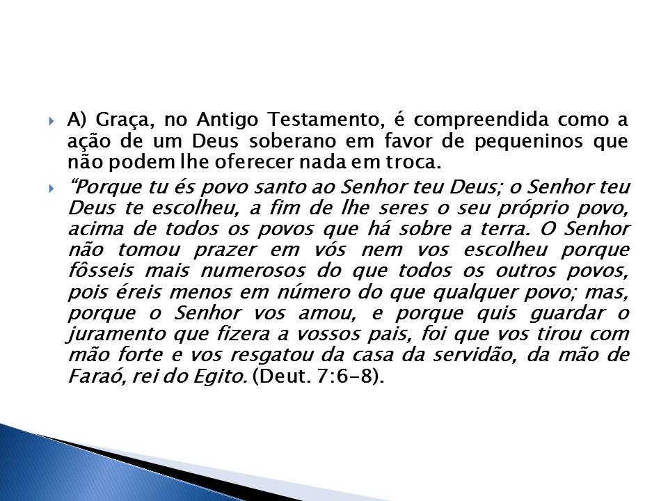 A) Graça, no Antigo Testamento, é compreendida como a ação de um Deus soberano em favor de pequeninos que não podem lhe oferecer nada em troca. Porque