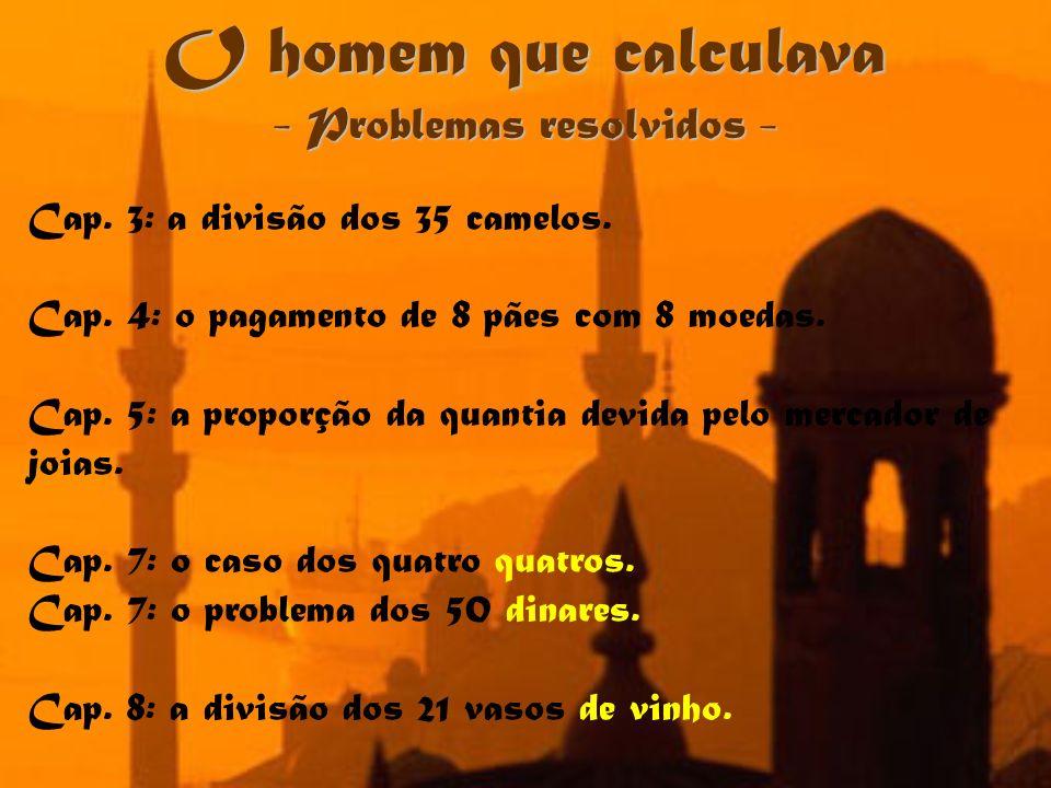 O homem que calculava - Problemas resolvidos - Cap. 3: a divisão dos 35 camelos. Cap. 4: o pagamento de 8 pães com 8 moedas. Cap. 5: a proporção da qu