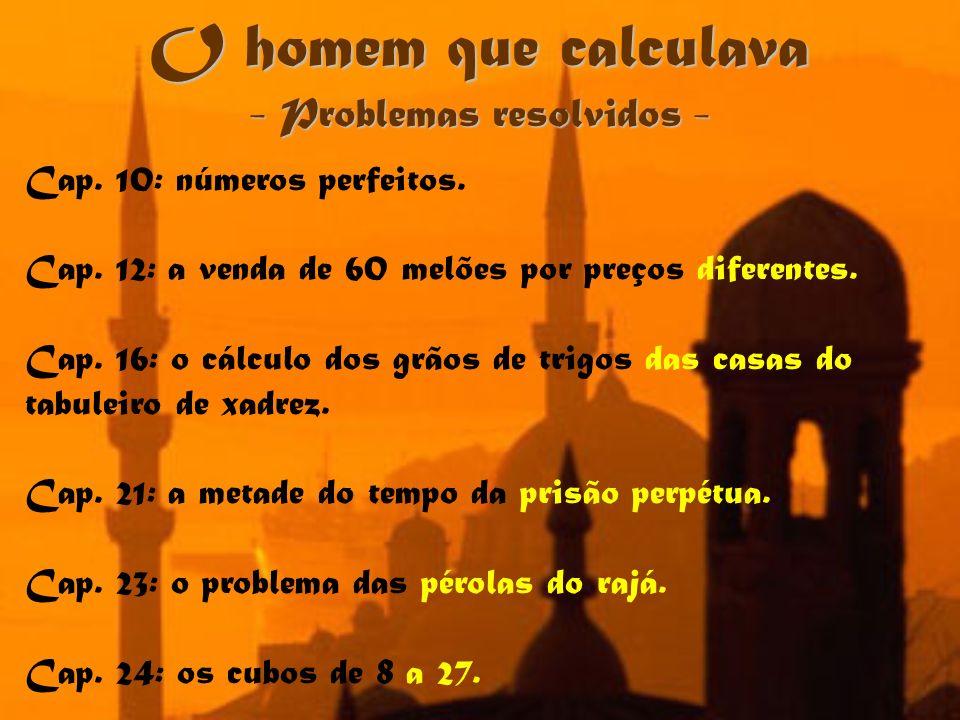 O homem que calculava - Problemas resolvidos - Cap. 10: números perfeitos. Cap. 12: a venda de 60 melões por preços diferentes. Cap. 16: o cálculo dos