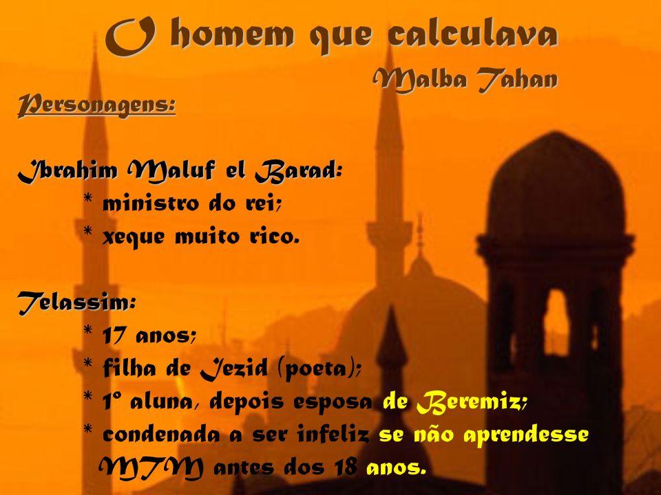 O homem que calculava Malba Tahan Personagens: Ibrahim Maluf el Barad Ibrahim Maluf el Barad: * ministro do rei; * xeque muito rico. Telassim Telassim