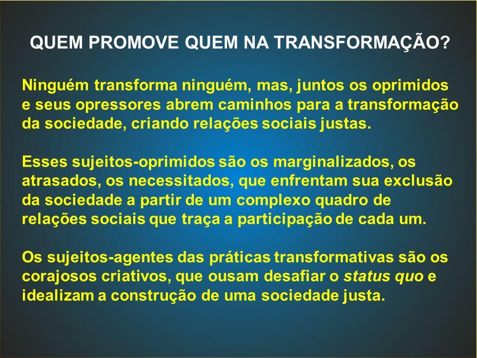 QUEM PROMOVE QUEM NA TRANSFORMAÇÃO? Ninguém transforma ninguém, mas, juntos os oprimidos e seus opressores abrem caminhos para a transformação da soci