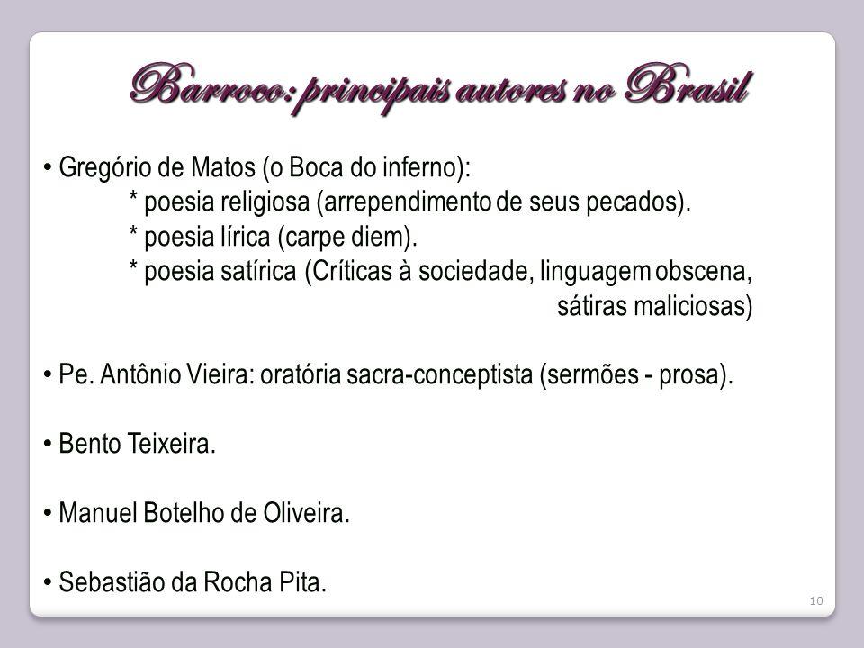 10 Barroco: principais autores no Brasil Gregório de Matos (o Boca do inferno): * poesia religiosa (arrependimento de seus pecados). * poesia lírica (