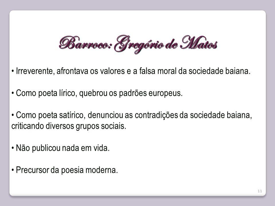 11 Barroco: Gregório de Matos Irreverente, afrontava os valores e a falsa moral da sociedade baiana. Como poeta lírico, quebrou os padrões europeus. C