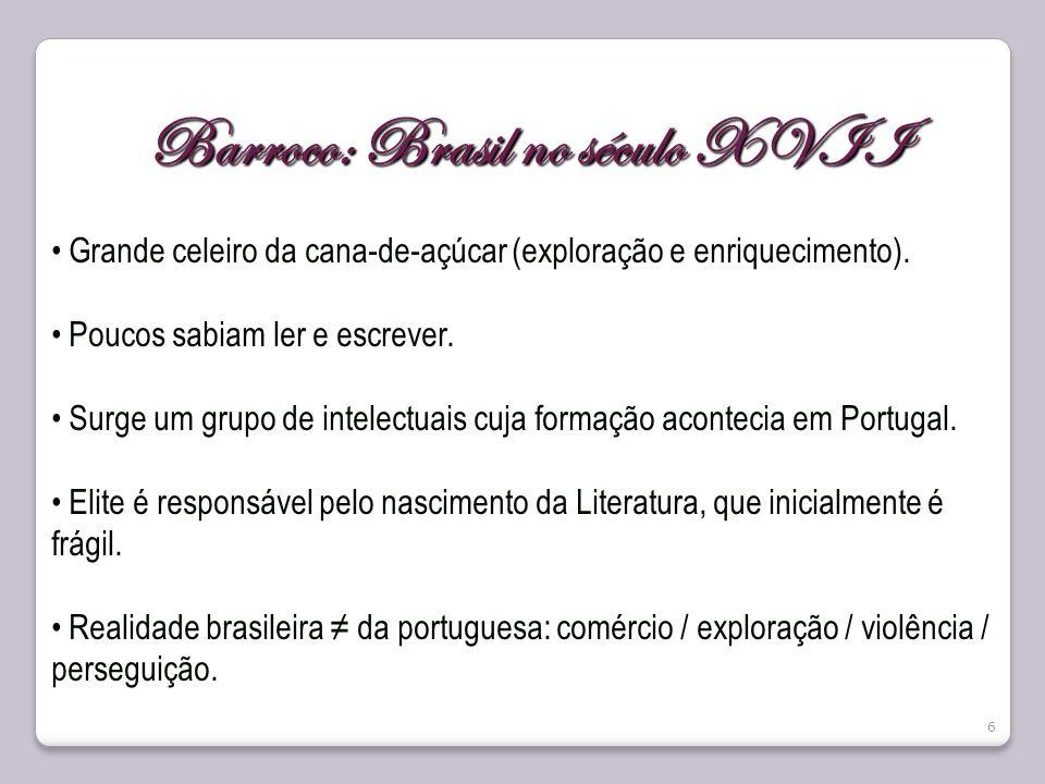 6 Barroco: Brasil no século XVII Grande celeiro da cana-de-açúcar (exploração e enriquecimento). Poucos sabiam ler e escrever. Surge um grupo de intel