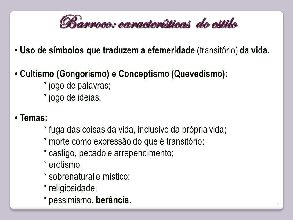 9 Barroco: características do estilo Uso de símbolos que traduzem a efemeridade (transitório) da vida. Cultismo (Gongorismo) e Conceptismo (Quevedismo