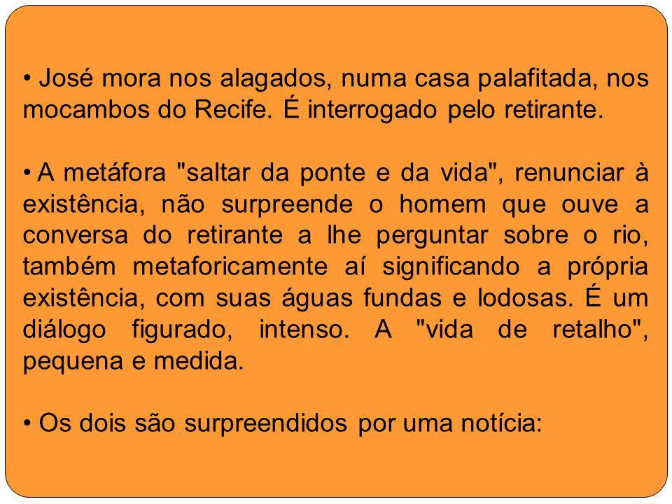 José mora nos alagados, numa casa palafitada, nos mocambos do Recife. É interrogado pelo retirante. A metáfora