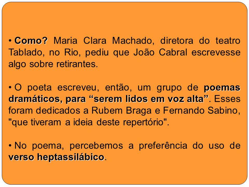Como? Como? Maria Clara Machado, diretora do teatro Tablado, no Rio, pediu que João Cabral escrevesse algo sobre retirantes. poemas dramáticos, para s